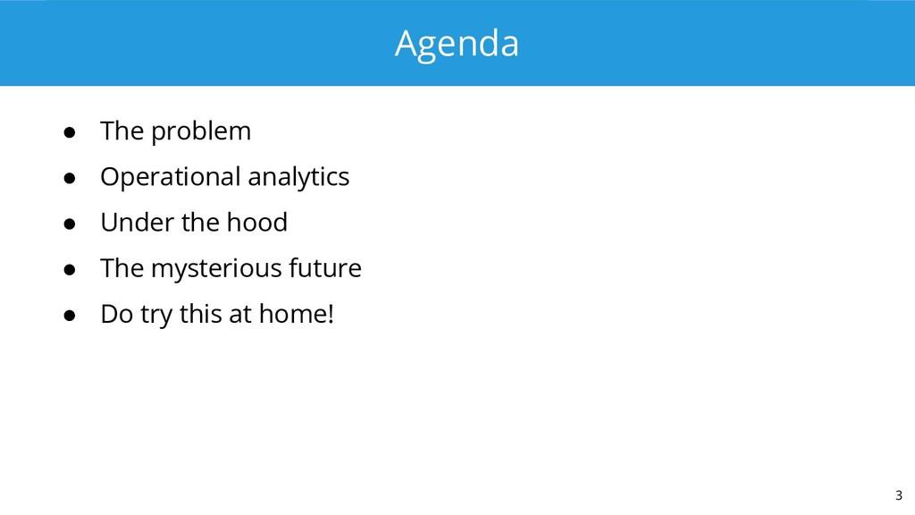 Agenda ● The problem ● Operational analytics ● ...