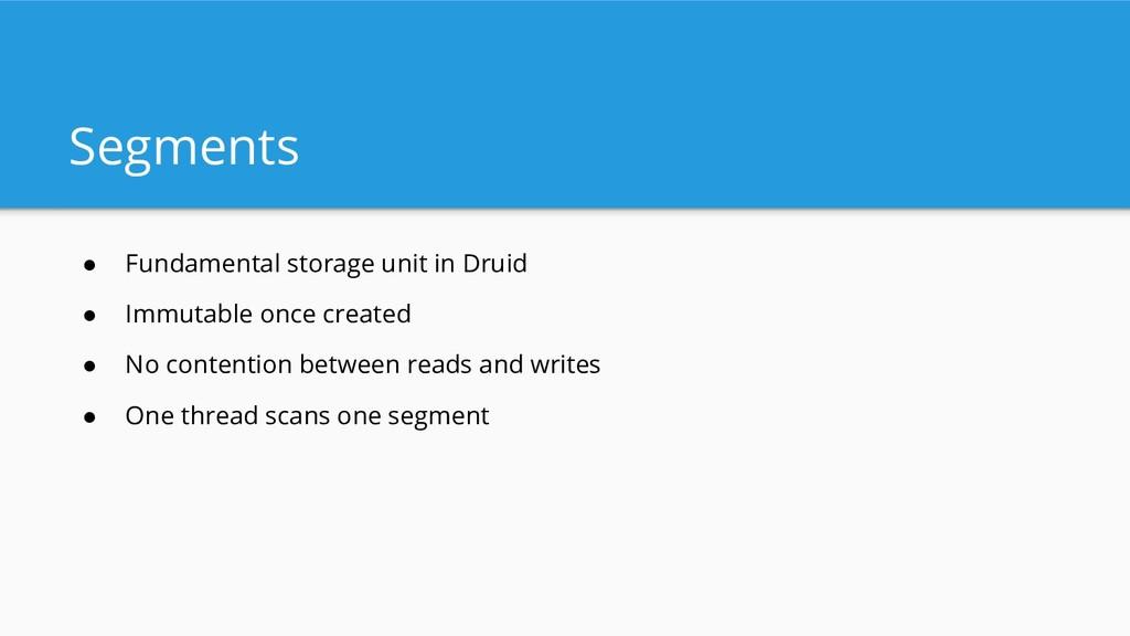 Segments ● Fundamental storage unit in Druid ● ...