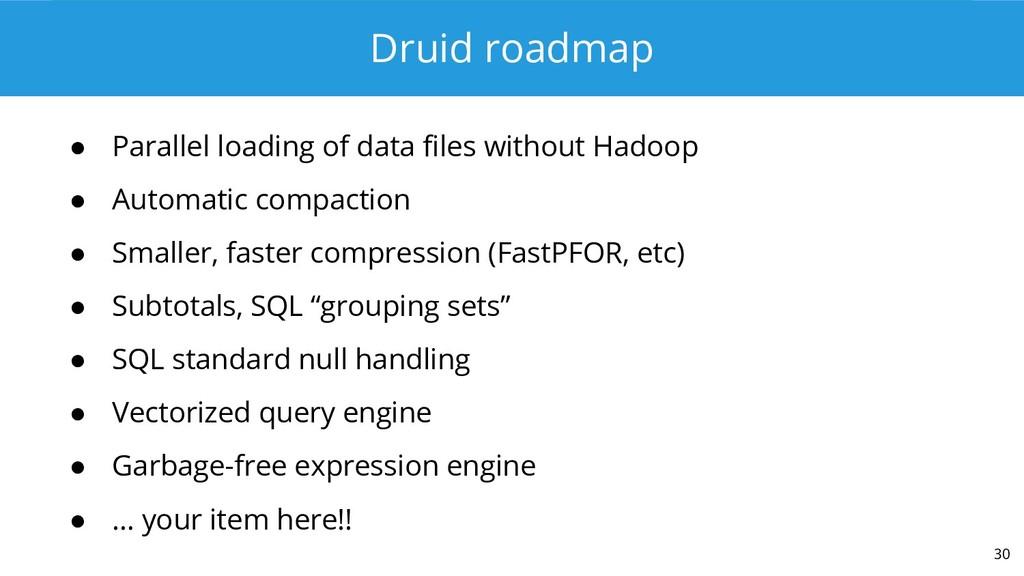 Druid roadmap ● Parallel loading of data files ...