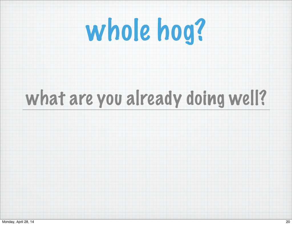 whole hog? what are you already doing well? 20 ...