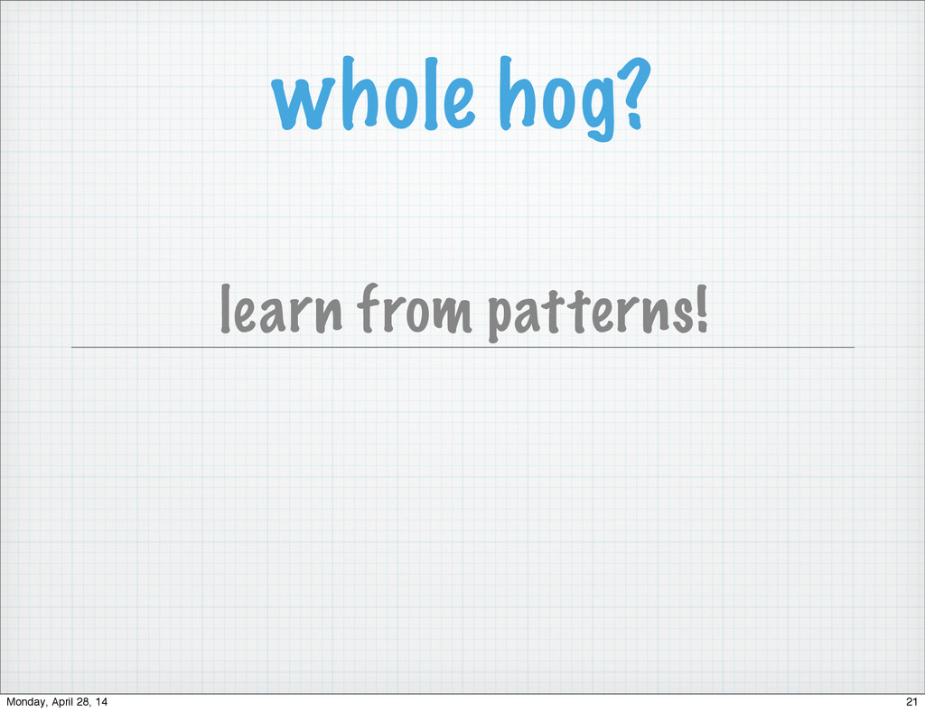 whole hog? learn from patterns! 21 Monday, Apri...