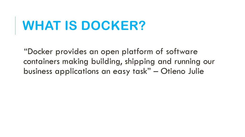 """WHAT IS DOCKER? """"Docker provides an open platfo..."""