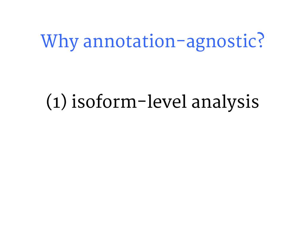 Why annotation-agnostic? (1) isoform-level ana...