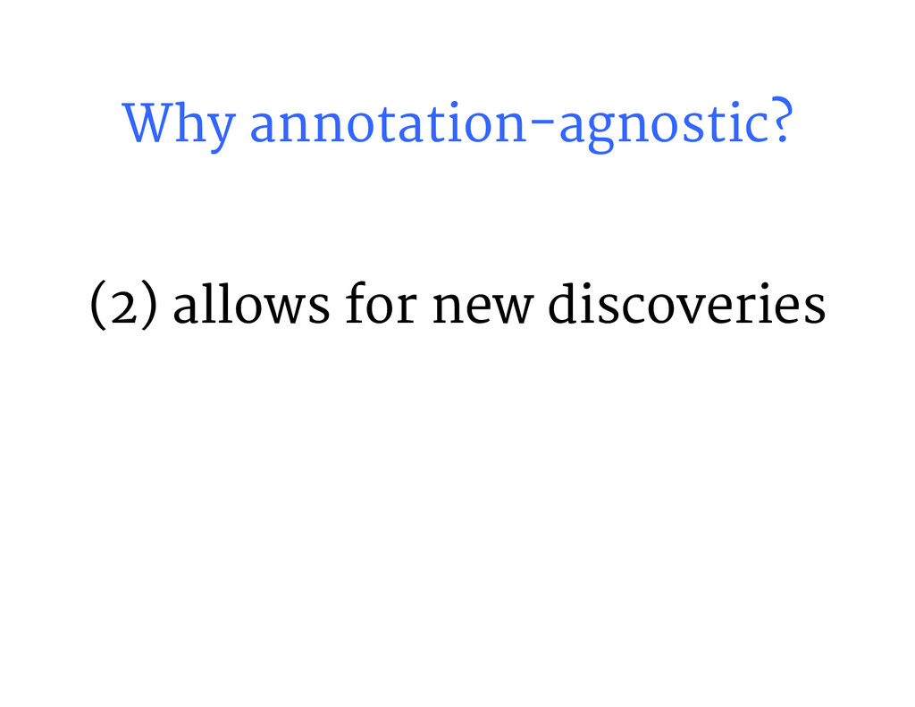 Why annotation-agnostic? (2) allows for new di...