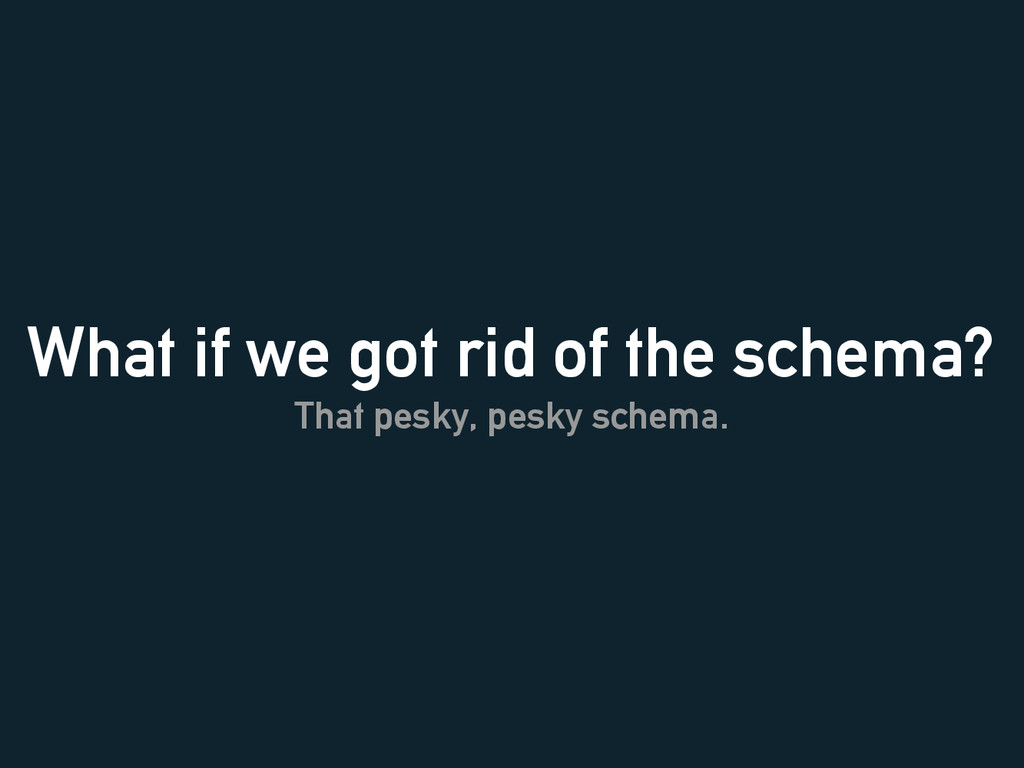 What if we got rid of the schema? That pesky, p...