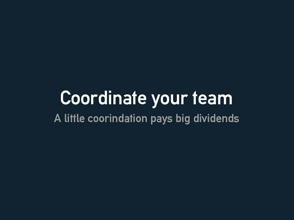 Coordinate your team A little coorindation pays...