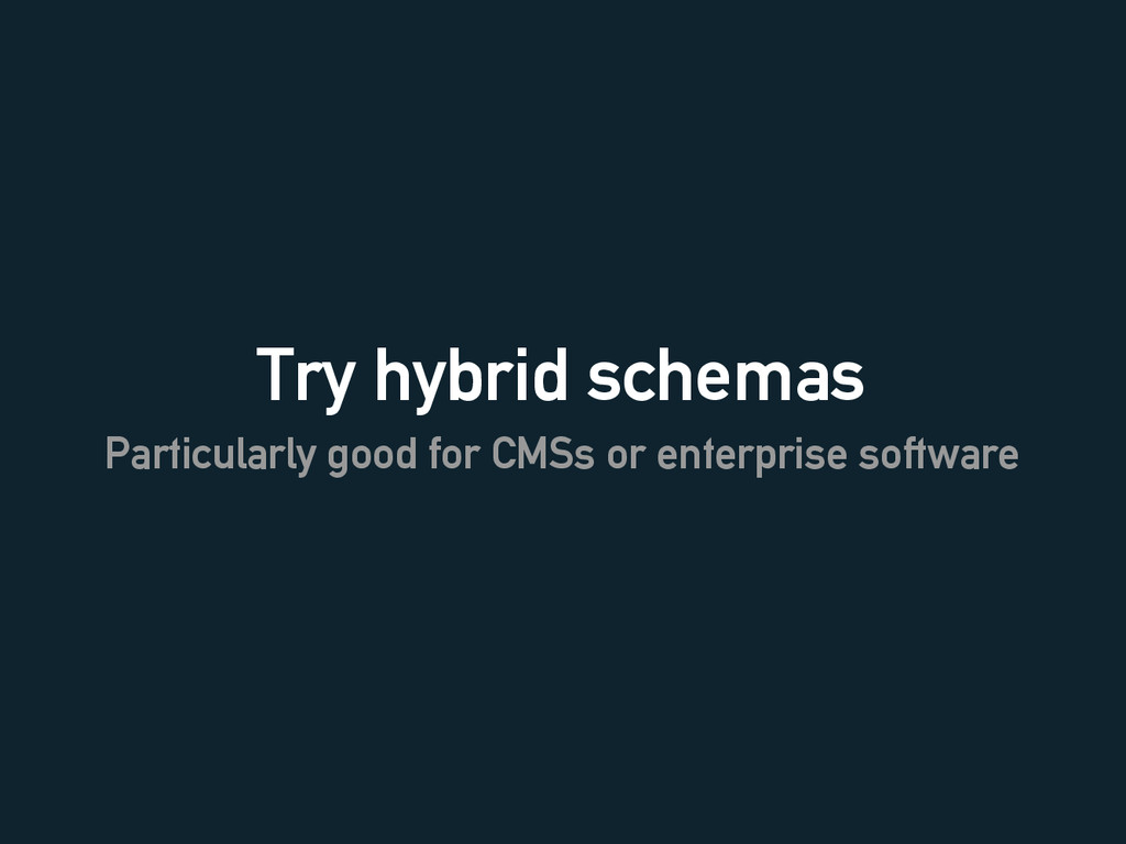 Try hybrid schemas Particularly good for CMSs o...