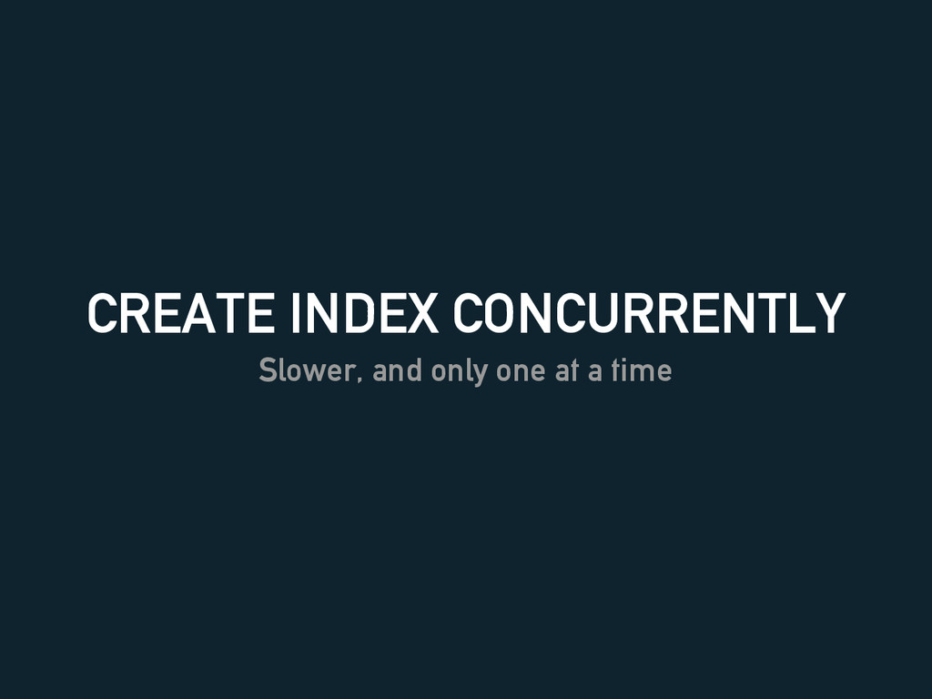 CREATE INDEX CONCURRENTLY Slower, and only one ...