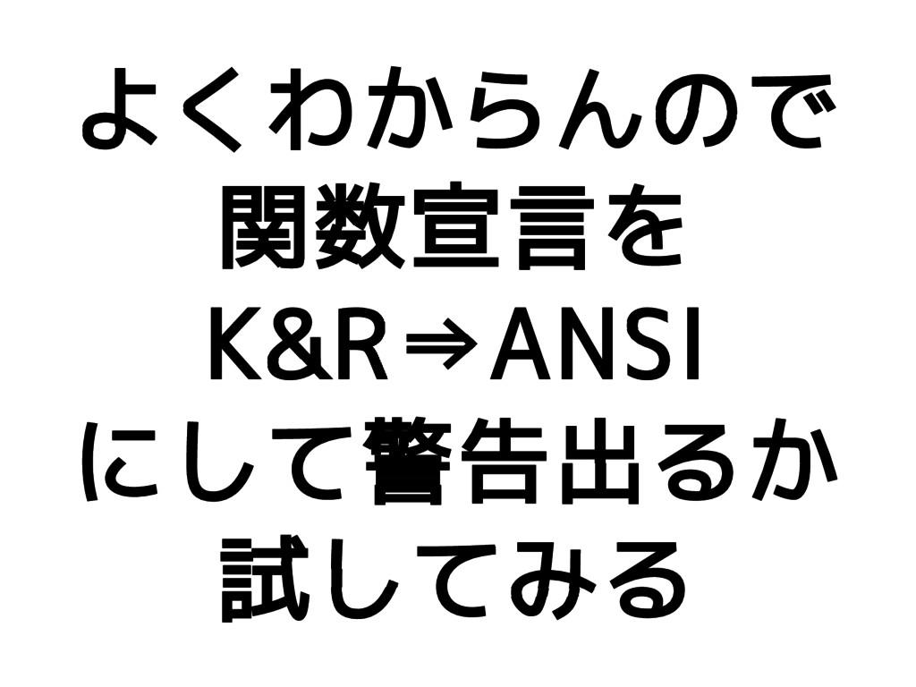 よくわからんので 関数宣言を K&R⇒ANSI にして警告出るか 試してみる