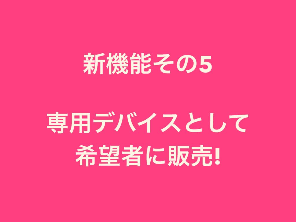 ৽ػͦͷ5 ઐ༻σόΠεͱͯ͠ رऀʹൢച!