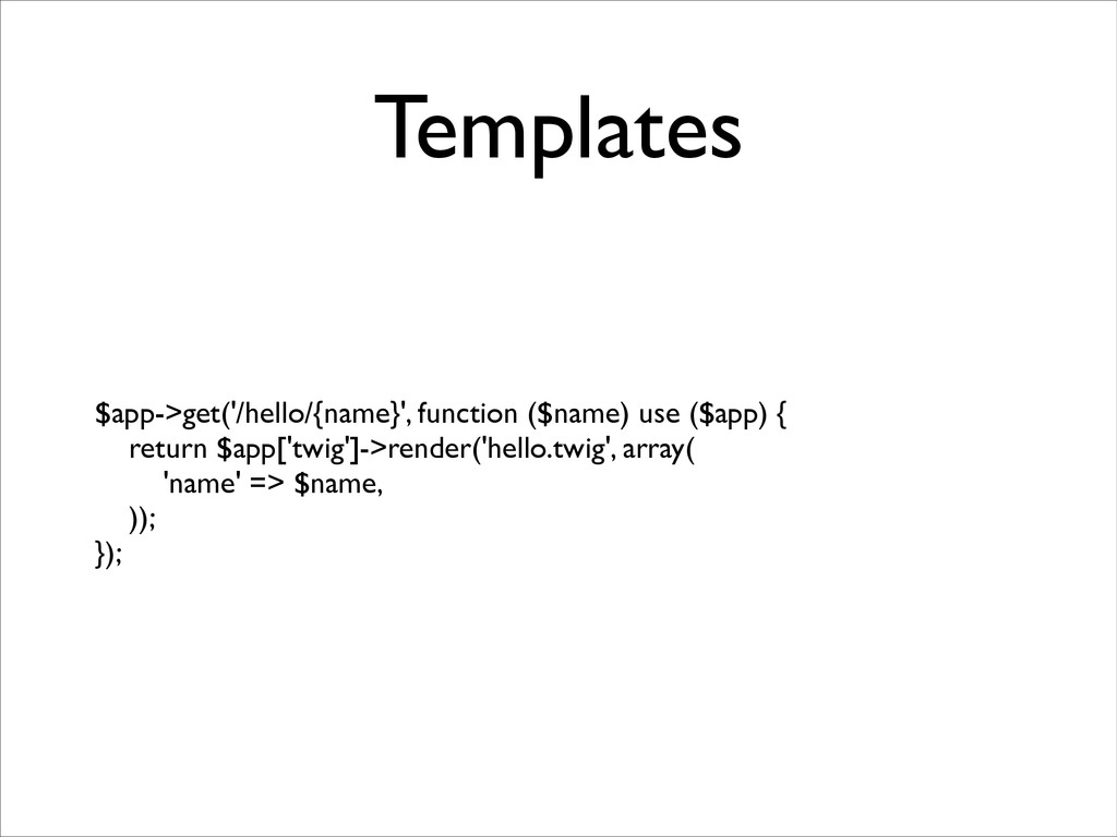 Templates $app->get('/hello/{name}', function (...