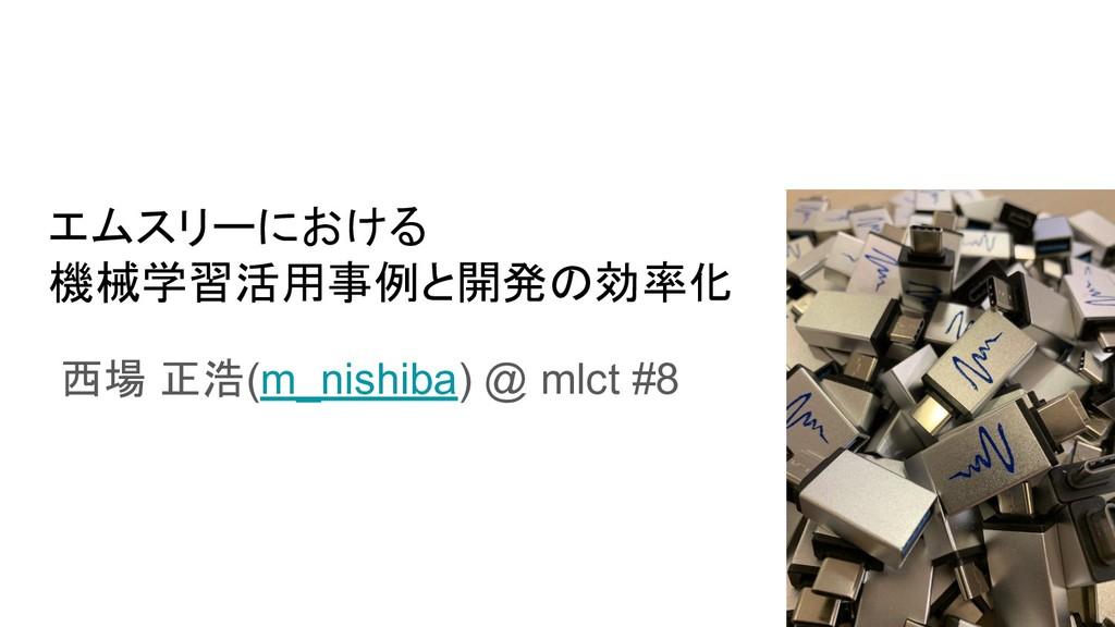 エムスリーにおける 機械学習活用事例と開発の効率化 西場 正浩(m_nishiba) @ ml...