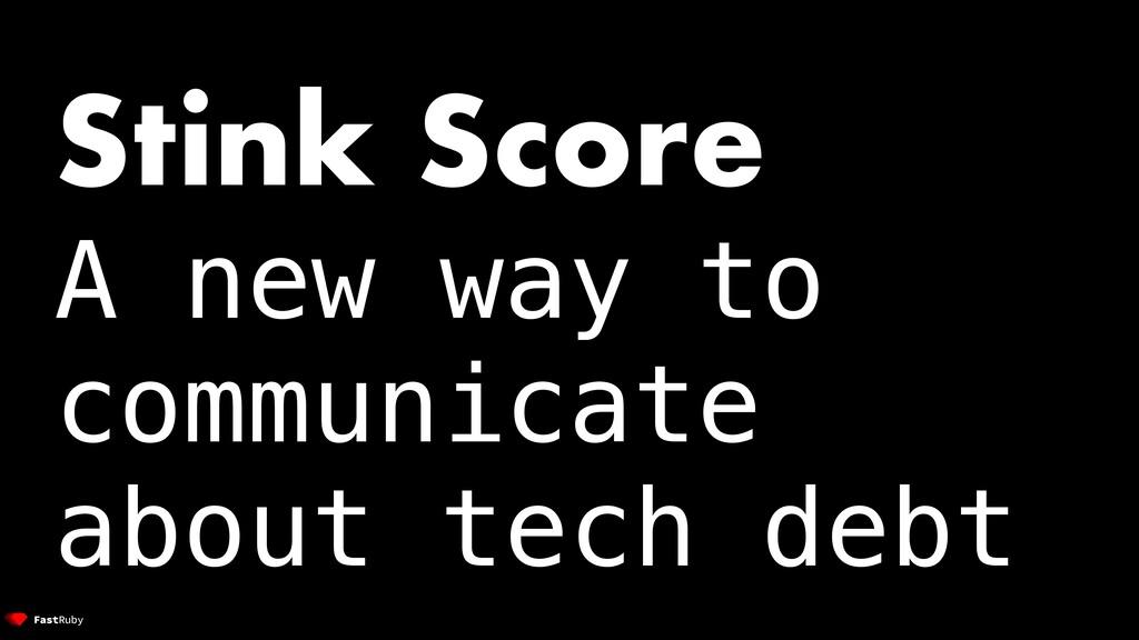 Stink Score A new way to communicate about tech...