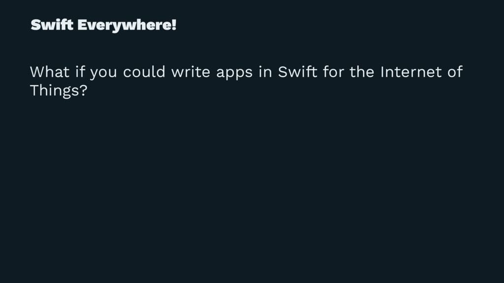Swi! Everywhere! What if you could write apps i...