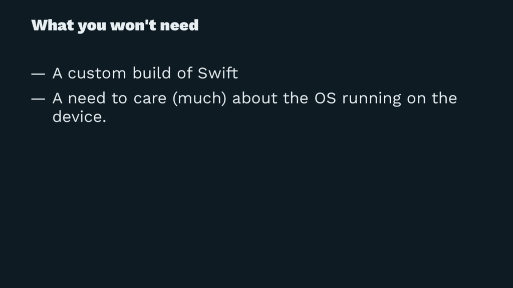 What you won't need — A custom build of Swift —...