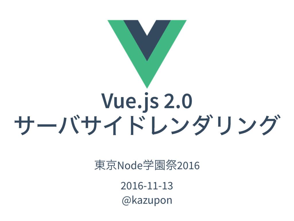 Vue.js 2.0 αʔόαΠυϨϯμϦϯά ౦ژNodeֶԂࡇ2016 2016-11-1...