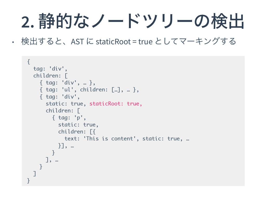 2. ੩తͳϊʔυπϦʔͷݕग़ • ݕग़͢ΔͱɺAST ʹ staticRoot = true...