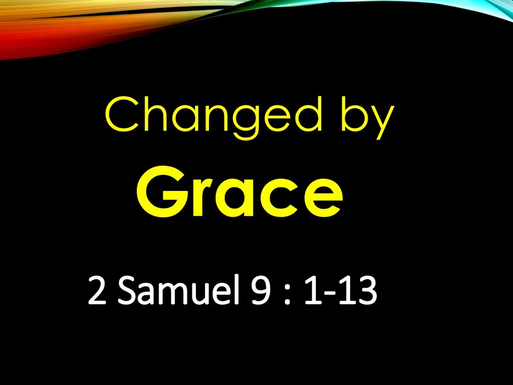 Changed by Grace 2 Samuel 9 : 1-13
