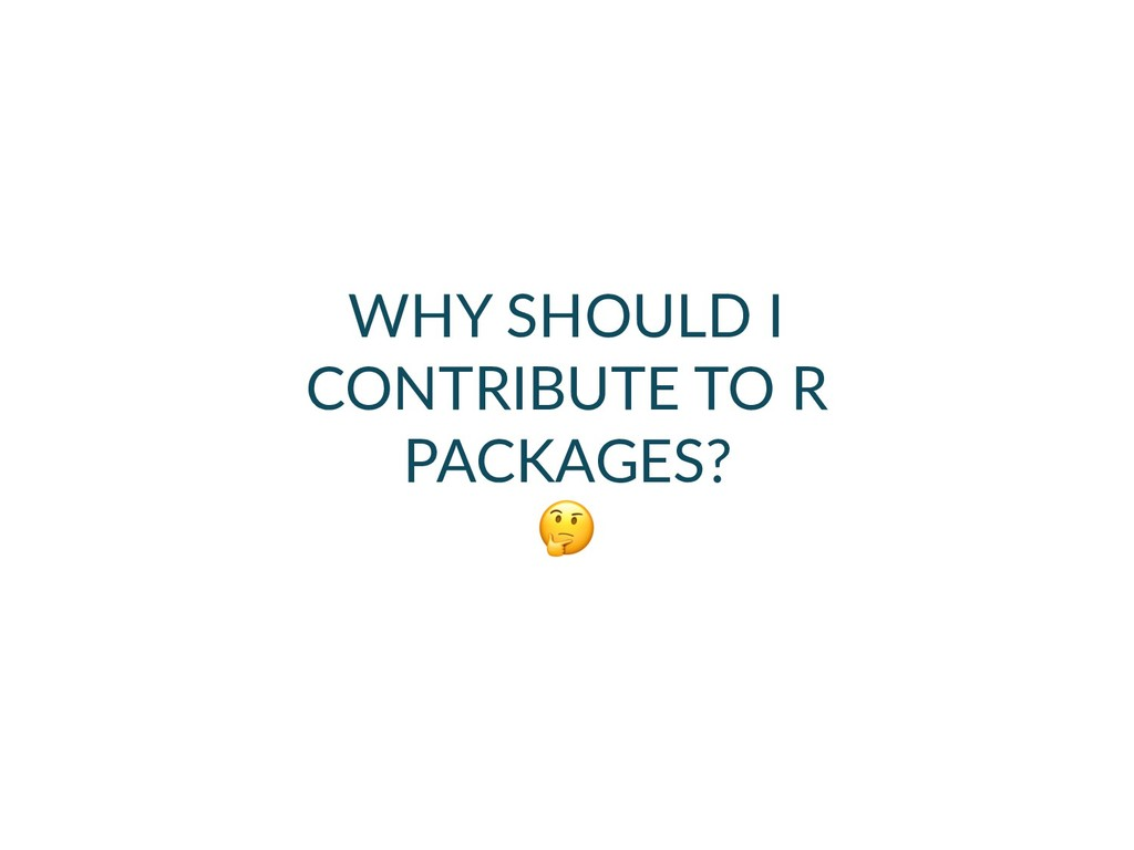 WHY SHOULD I CONTRIBUTE TO R PACKAGES?