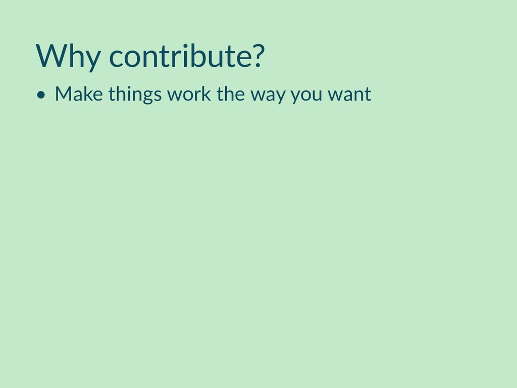 Why contribute? • Make things work the way you ...