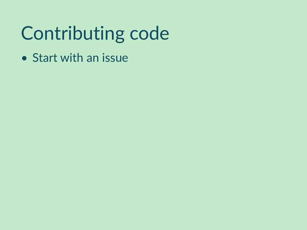 Contributing code • Start with an issue