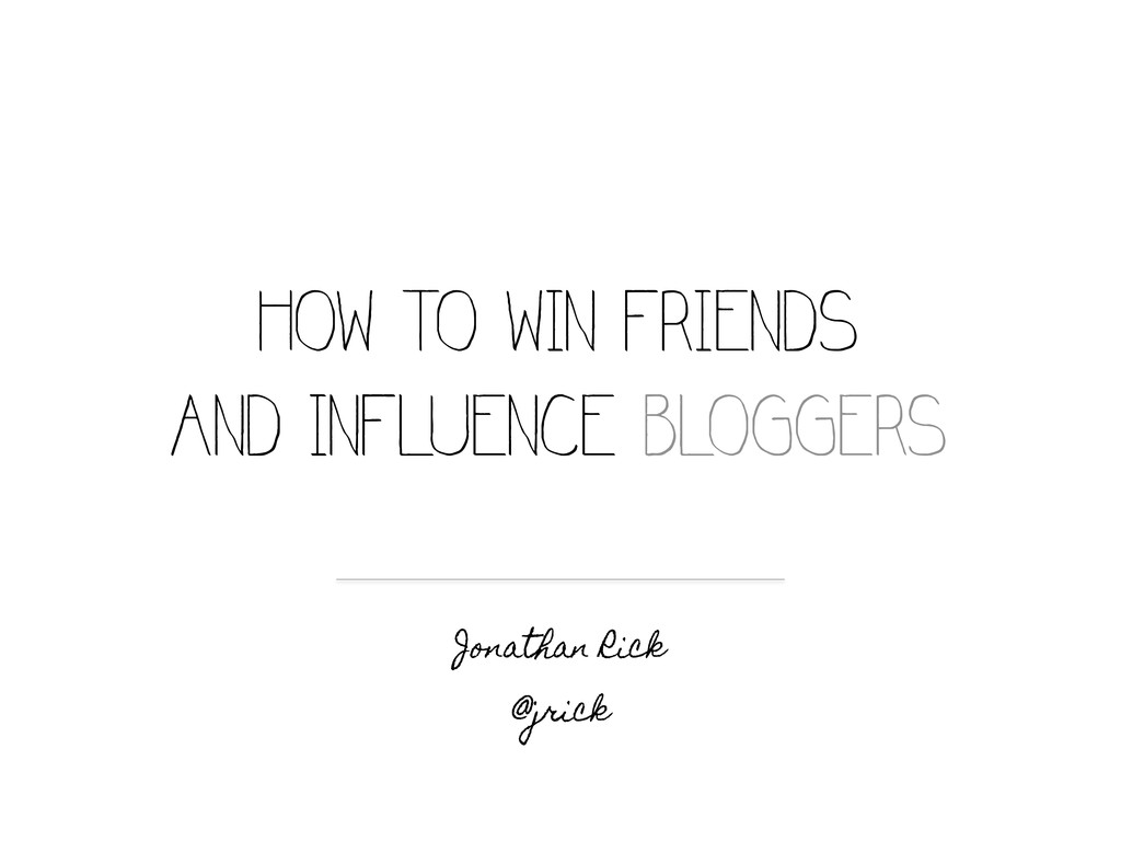 HOW TO WIN FRIENDS AND INFLUENCE BLOGGERS Jonat...
