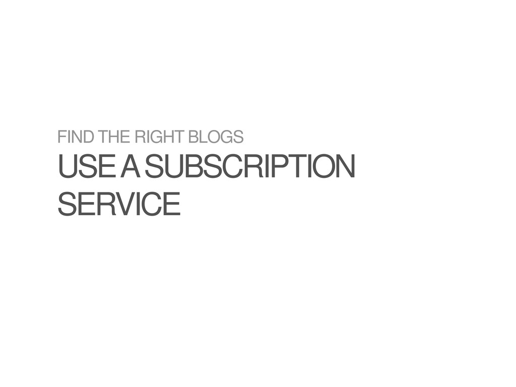 FIND THE RIGHT BLOGS USE A SUBSCRIPTION SERVICE