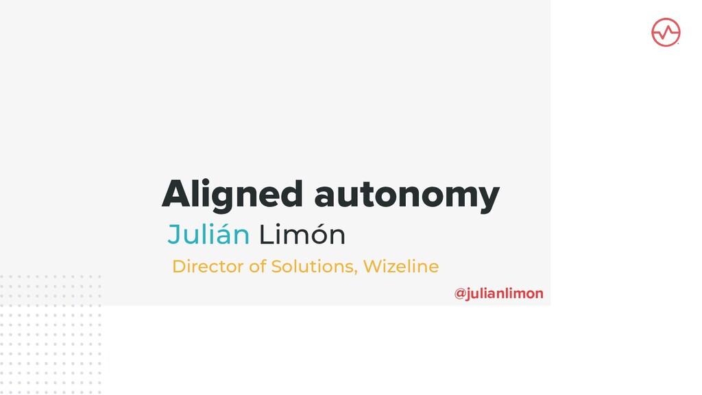 Aligned autonomy Julián Limón @julianlimon Dire...