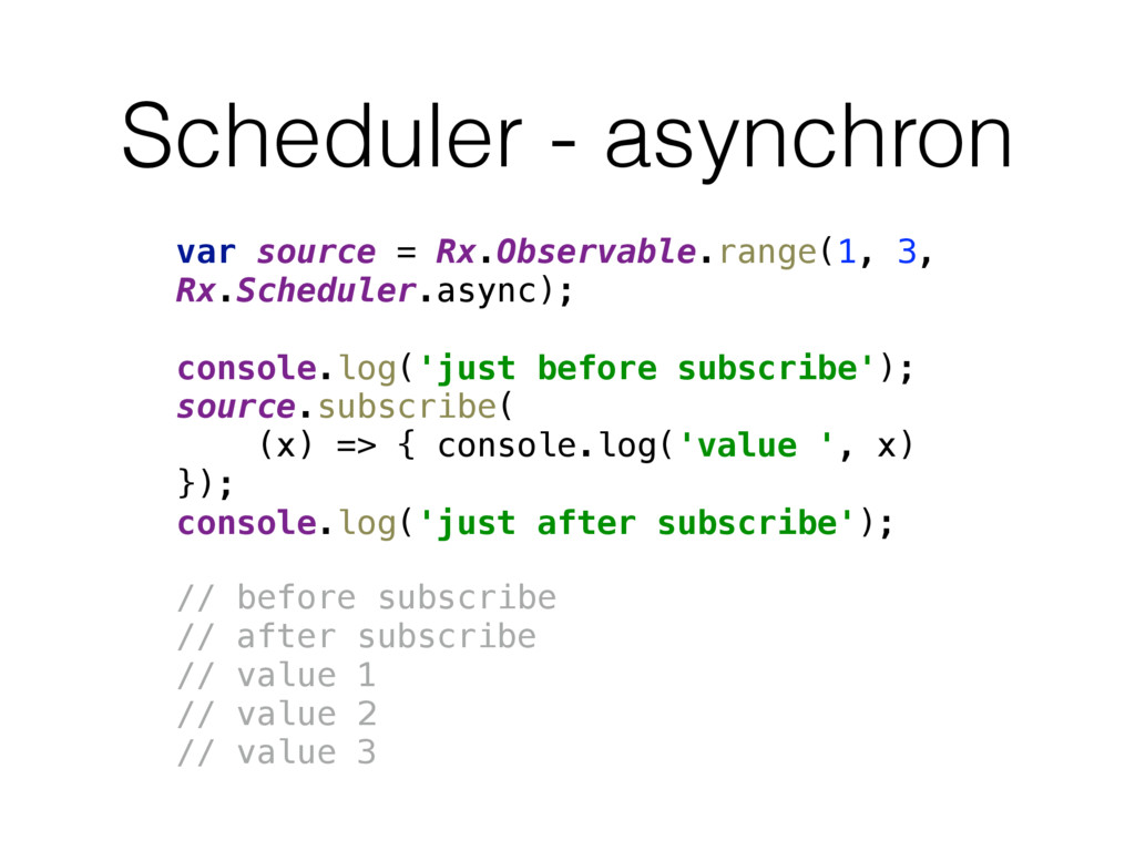 Scheduler - asynchron var source = Rx.Observabl...