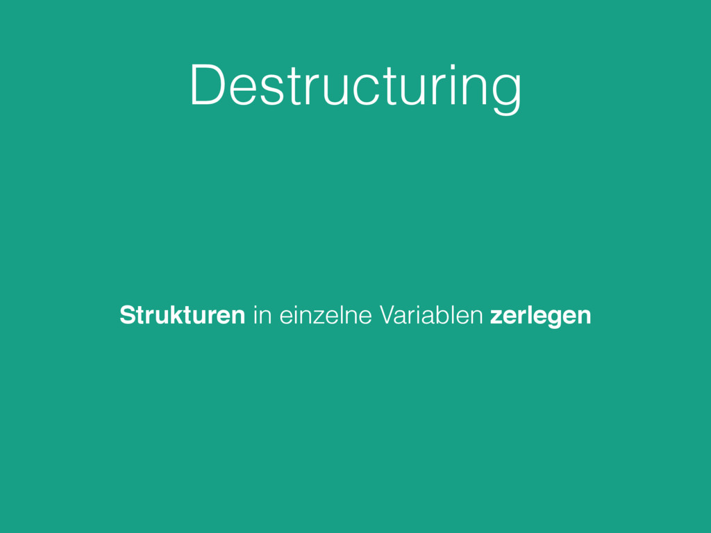 Destructuring Strukturen in einzelne Variablen ...