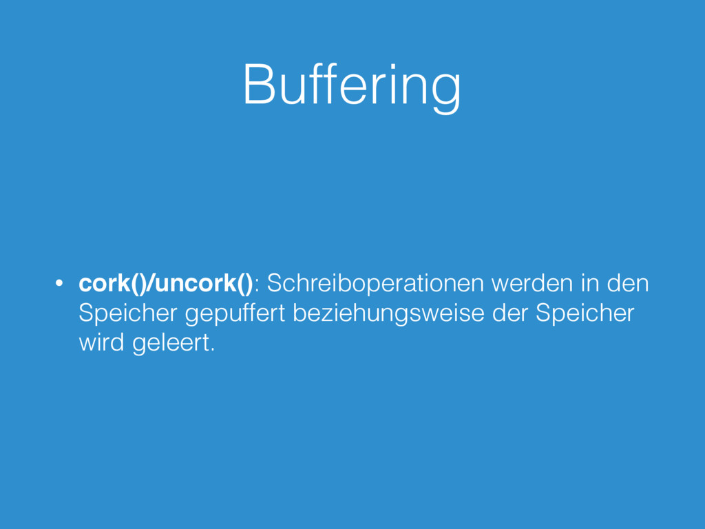 Buffering • cork()/uncork(): Schreiboperationen...