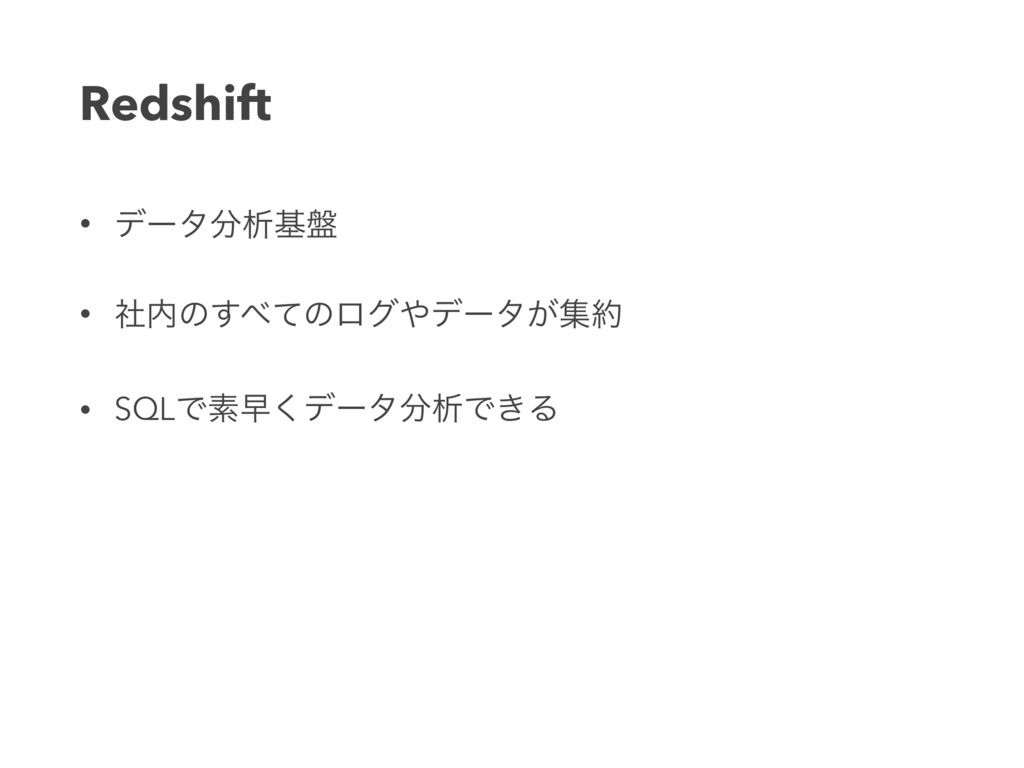 Redshift • σʔλੳج൫ • ࣾͷͯ͢ͷϩάσʔλ͕ू • SQLͰૉૣ͘...
