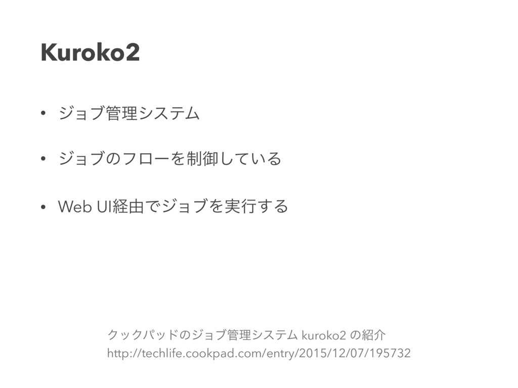 Kuroko2 • δϣϒཧγεςϜ • δϣϒͷϑϩʔΛ੍ޚ͍ͯ͠Δ • Web UIܦ༝...