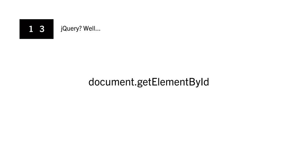 1 3 jQuery? Well... document.getElementById