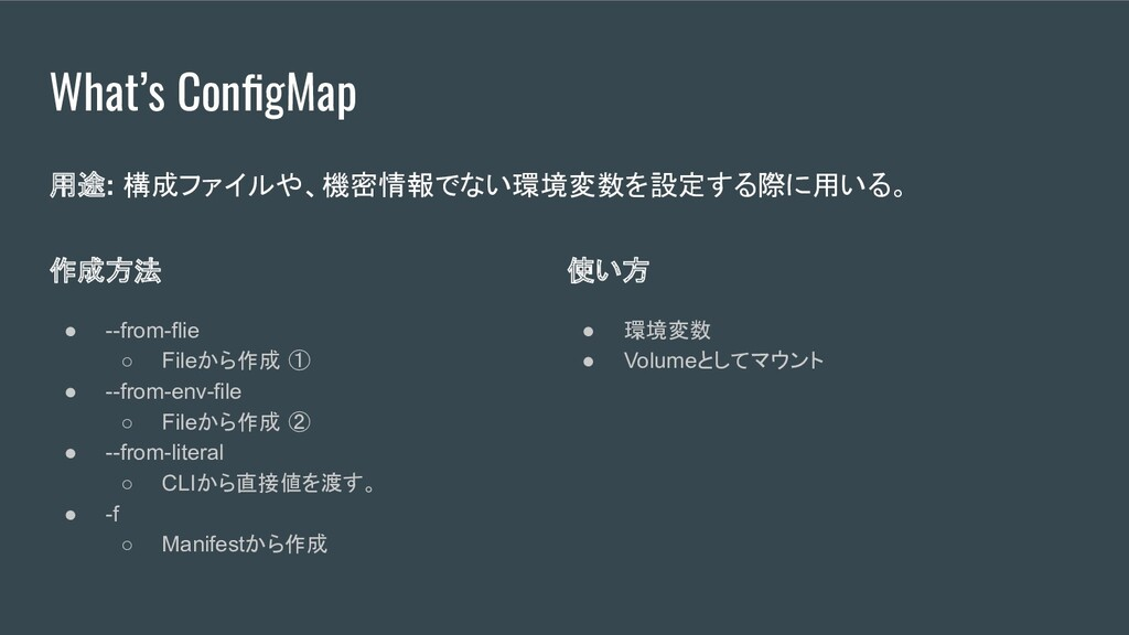 What's ConfigMap 作成方法 ● --from-flie ○ Fileから作成 ①...