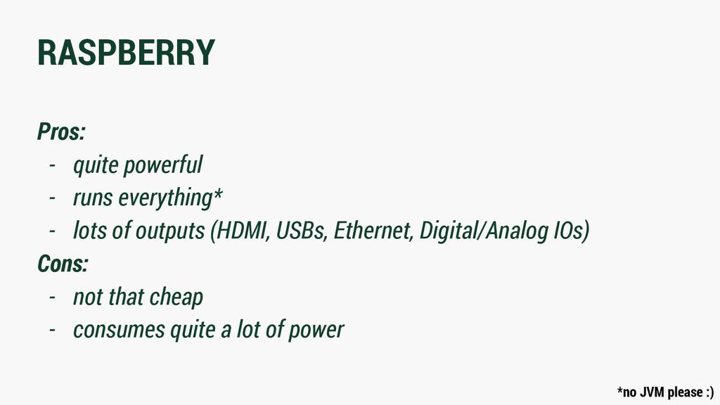 RASPBERRY Pros: - quite powerful - runs everyth...