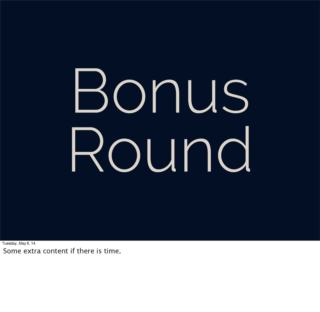 Bonus Round Tuesday, May 6, 14 Some extra conte...