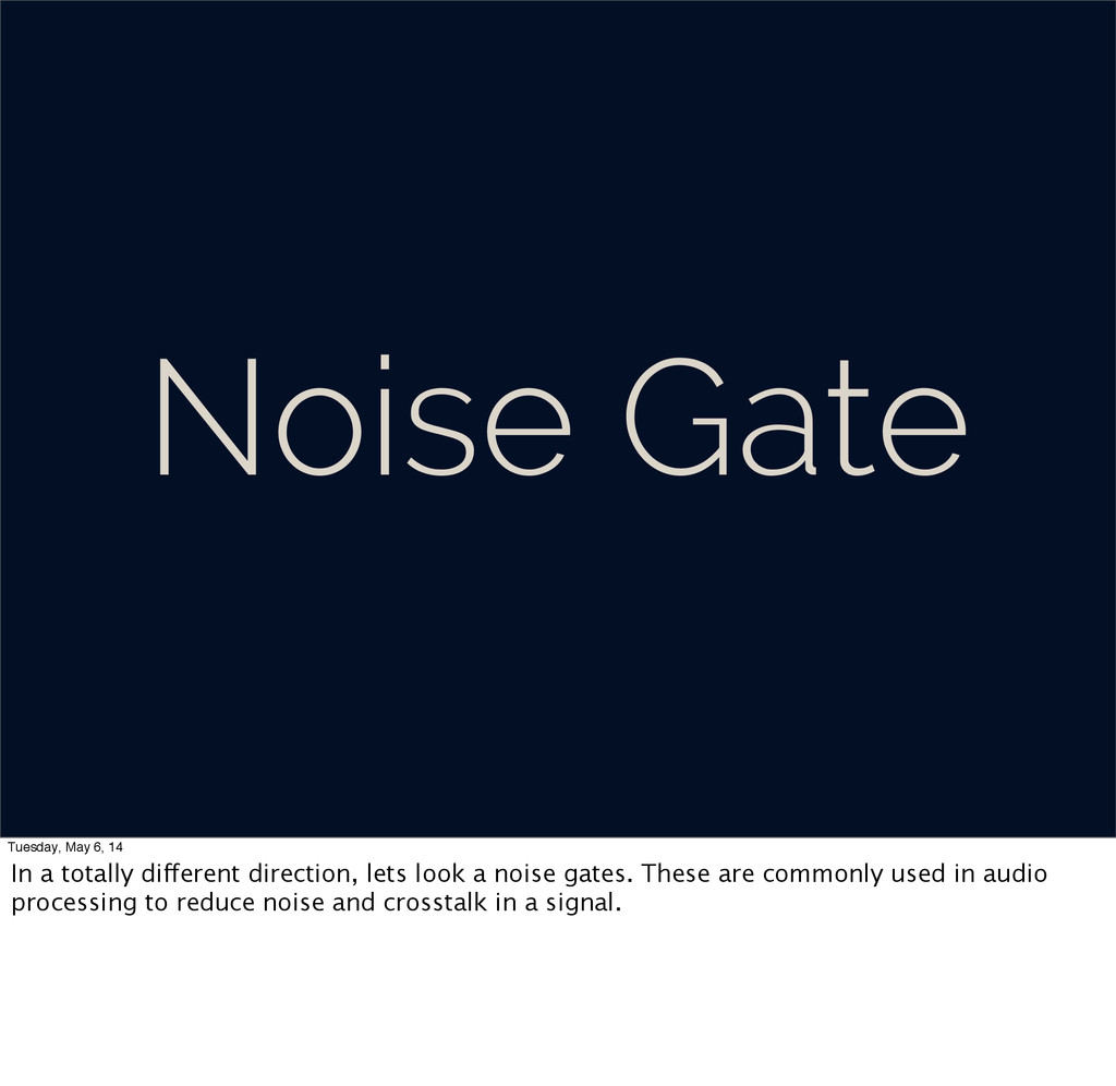 Noise Gate Tuesday, May 6, 14 In a totally diff...