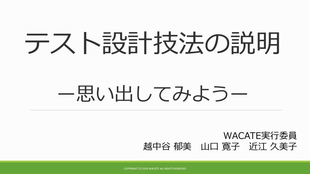 テスト設計技法の説明 ー思い出してみようー WACATE実行委員 越中谷 郁美 山口 寛子 近...