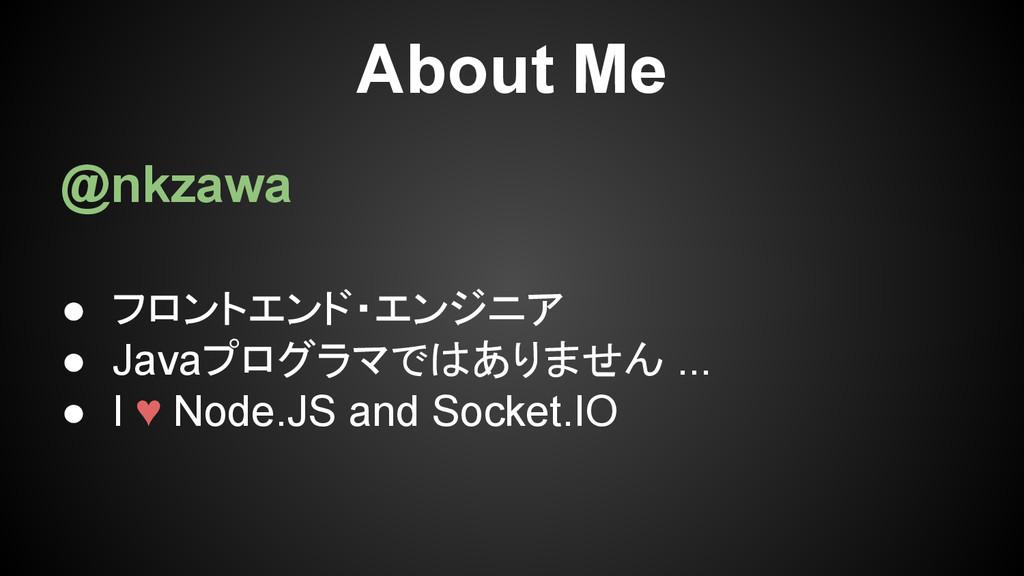 About Me @nkzawa ● フロントエンド・エンジニア ● Javaプログラマではあ...
