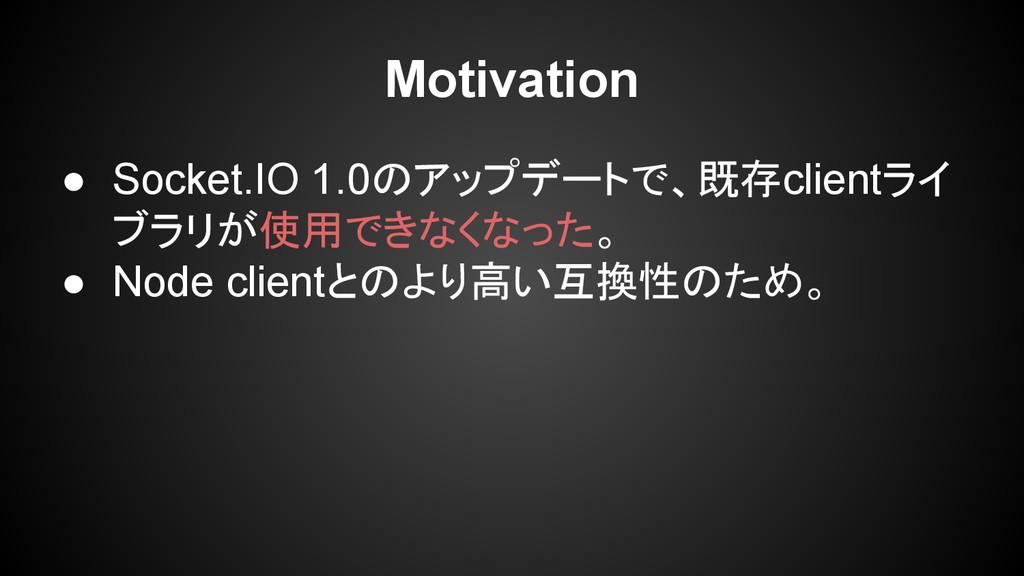 Motivation ● Socket.IO 1.0のアップデートで、既存clientライ ブ...