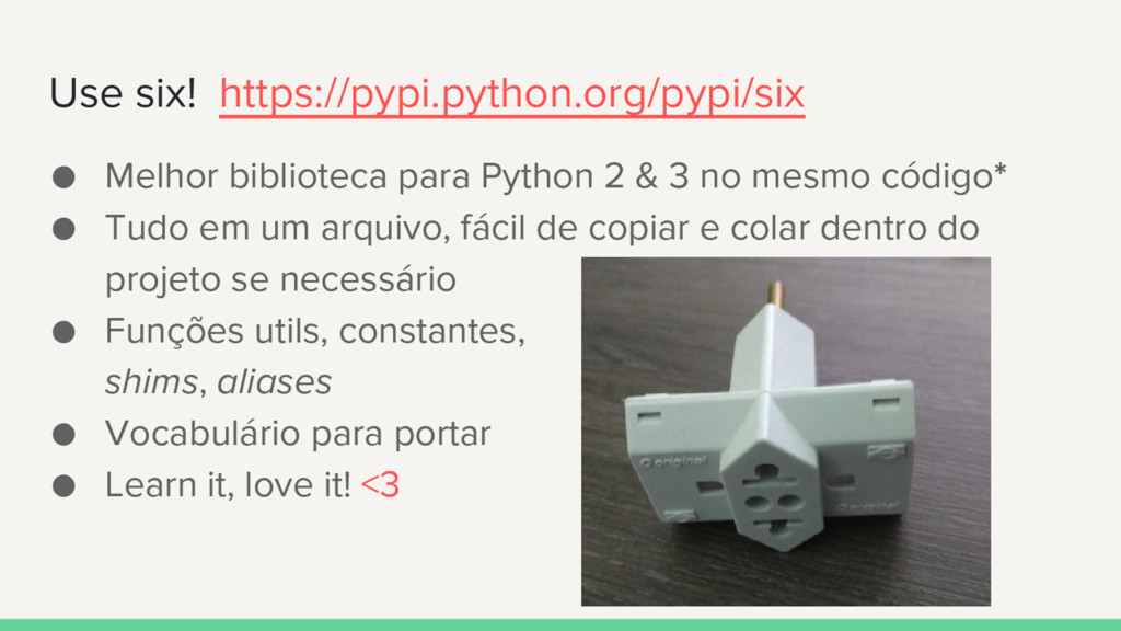 Use six! https://pypi.python.org/pypi/six ● Mel...