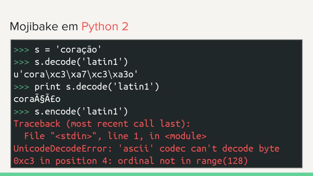 Mojibake em Python 2 >>> s = 'coração' >>> s.de...