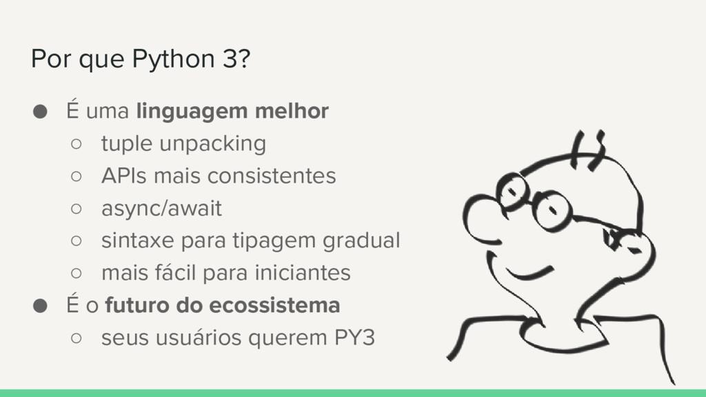 Por que Python 3? ● É uma linguagem melhor ○ tu...