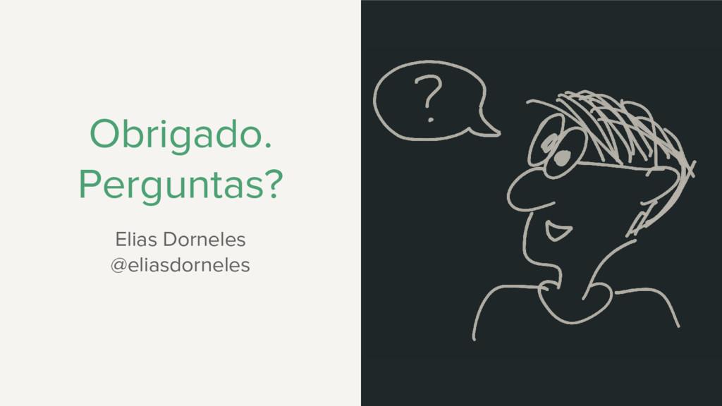 Obrigado. Perguntas? Elias Dorneles @eliasdorne...