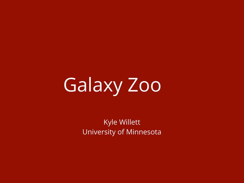 Galaxy Zoo Kyle Willett University of Minnesota