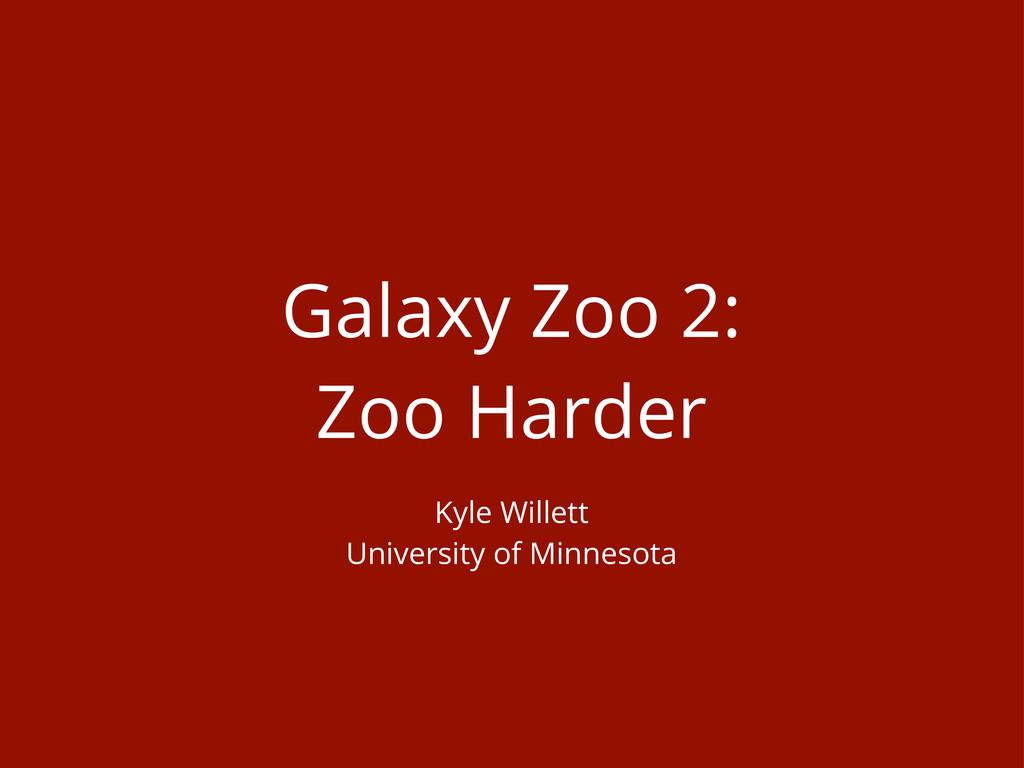 Galaxy Zoo 2: Zoo Harder Kyle Willett Universit...