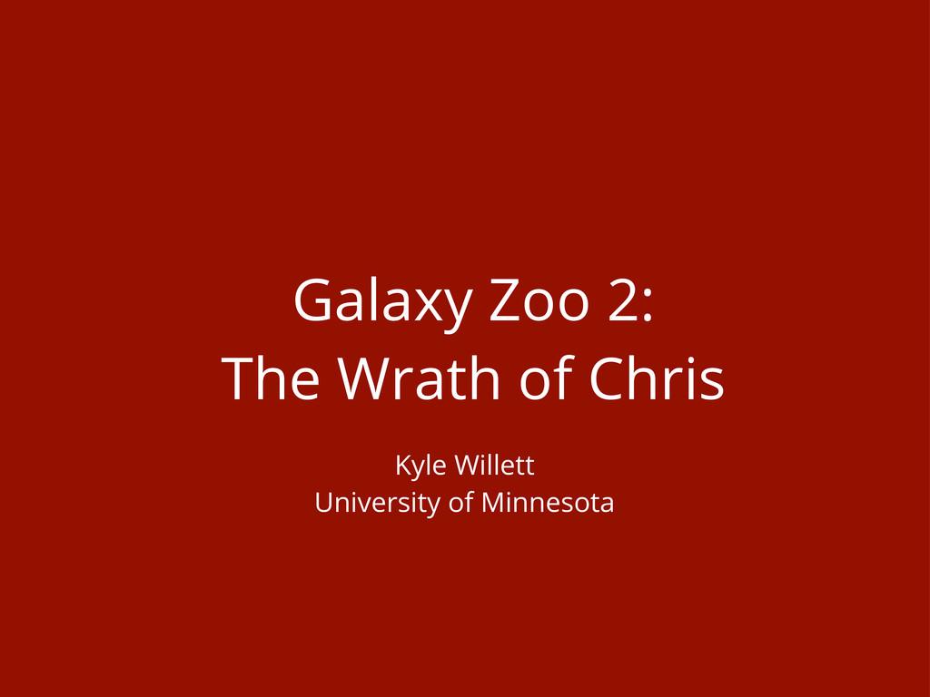 Galaxy Zoo 2: The Wrath of Chris Kyle Willett U...