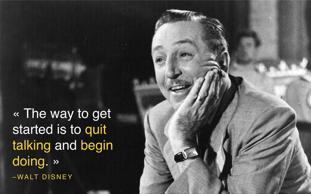 – WA LT D I S N E Y « The way to get started is...