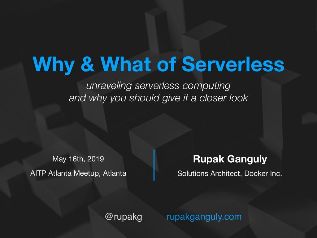 @rupakg rupakganguly.com Why & What of Serverle...